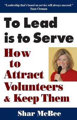 To Lead Is to Serve: How to Attract Volunteers & Keep Them - McBee, Shar