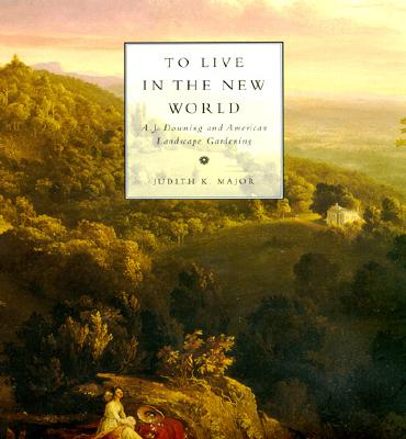 To Live in the New World: A. J. Downing and American Landscape Gardening - Major, Judith K