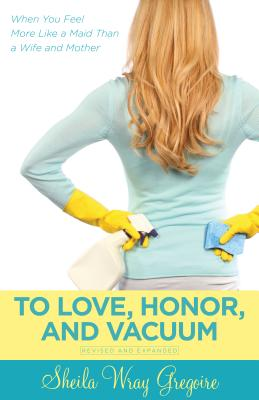 To Love, Honor, and Vacuum: When You Feel More Like a Maid Than a Wife and Mother - Gregoire, Sheila