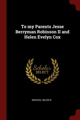 To My Parents Jesse Berryman Robinson II and Helen Evelyn Cox - R, Graves Helen