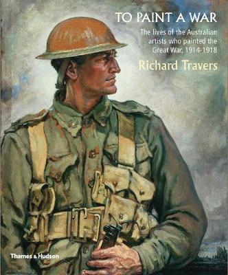 To Paint a War: The lives of the Australian artists who painted the Great War, 1914-1918 - Travers, Richard