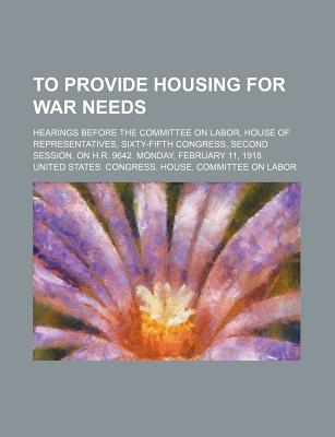 To Provide Housing for War Needs; Hearings Before the Committee on Labor, House of Representatives, Sixty-Fifth Congress, Second Session, on H.R. 9642 - Labor, United States Congress