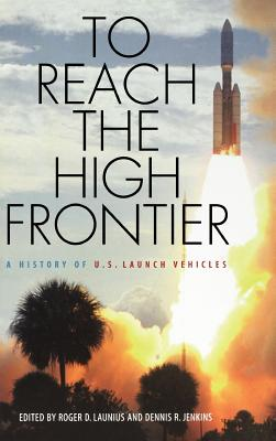 To Reach the High Frontier: A History of U.S. Launch Vehicles - Launius, Roger D (Editor), and Jenkins, Dennis R (Editor)