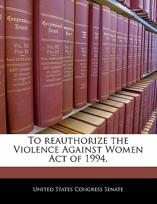 To Reauthorize the Violence Against Women Act of 1994. - United States Congress Senate (Creator)