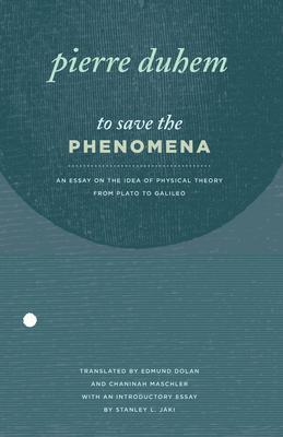 To Save the Phenomena: An Essay on the Idea of Physical Theory from Plato to Galileo - Duhem, Pierre