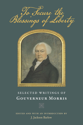 To Secure the Blessings of Liberty: Selected Writings of Gouverneur Morris - Morris, Gouverneur