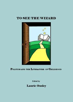 To See the Wizard: Politics and the Literature of Childhood - Ousley, Laurie (Editor)