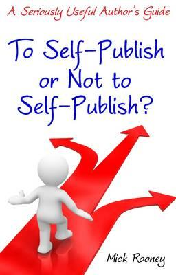 To Self-Publish or Not to Self-Publish: A Seriously Useful Author's Guide - Rooney, Mick