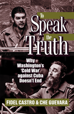 To Speak the Truth: Why Washington's 'cold War' Against Cuba Doesn't End - Guevara, Ernesto Che, and Castro, Fidel