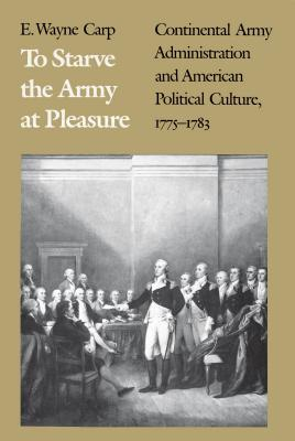 To Starve the Army at Pleasure: Continental Army Administration and American Political Culture, 1775-1793 - Carp, E Wayne