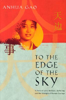 To the Edge of the Sky: A Story of Love, Betrayal, Suffering, and the Strength of Human Courage - Gao, Anhua