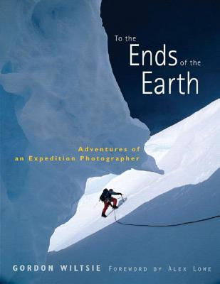 To the Ends of the Earth: Adventures of an Expedition Photographer - Wiltsie, Gordon, and Lowe, Alex (Foreword by)