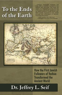 To the Ends of the Earth: How the First Jewish Followers of Yeshua Transformed the Ancient World - Seif, Jeffrey L