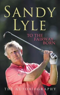 To the Fairway Born: The Autobiography - Lyle, Sandy