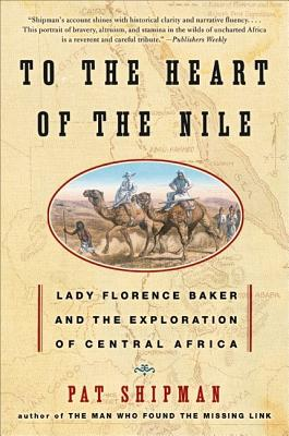 To the Heart of the Nile: Lady Florence Baker and the Exploration of Central Africa - Shipman, Pat