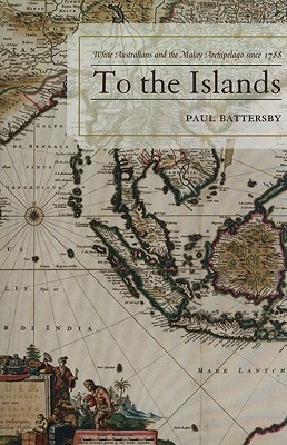 To the Islands: White Australia and the Malay Archipelago Since 1788 - Battersby, Paul