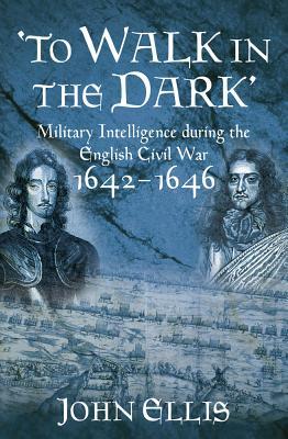 To Walk in the Dark: Military Intelligence in the English Civil War, 1642-1646 - Ellis, John