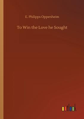 To Win the Love He Sought - Oppenheim, E Philipps