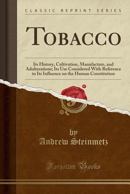 Tobacco: Its History, Cultivation, Manufacture, and Adulterations; Its Use Considered with Reference to Its Influence on the Human Constitution (Classic Reprint) - Steinmetz, Andrew