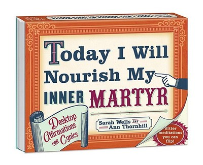 Today I Will Nourish My Inner Martyr: Desktop Affirmations for Cynics - Wells, Sarah, and Thornhill, Ann
