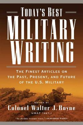 Today's Best Military Writing: The Finest Articles on the Past, Present, and Future of the U.S. Military - Boyne, Walter J, Col. (Editor)
