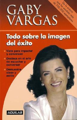 Todo Sobre La Imagen del Exito - Vargas, Gaby, and Vargas de Gonzalez Carbon, Gabriela