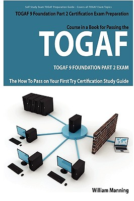 Togaf 9 Foundation Part 2 Exam Preparation Course in a Book for Passing the Togaf 9 Foundation Part 2 Certified Exam - The How to Pass on Your First T - Manning, William