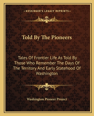 Told by the Pioneers: Tales of Frontier Life as Told by Those Who Remember the Days of the Territory and Early Statehood of Washington - Washington Pioneer Project