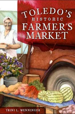 Toledo's Historic Farmers' Market - Wenninger, Trini L