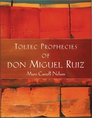 Toltec Prophecies of Don Miguel Ruiz - Ruiz, Don Miguel, and Ruiz, Miguel, Jr., and Nelson, Mary Carroll
