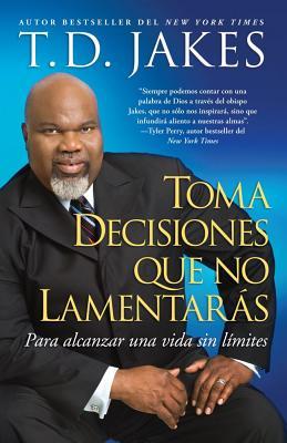 Toma Decisiones Que No Lamentaras: Para Alcanzar una Vida Sin Limites - Jakes, T D