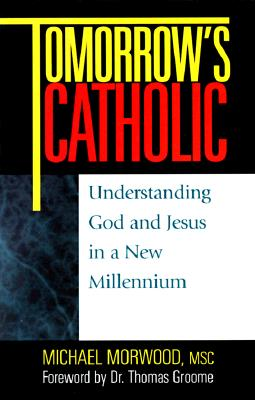 Tomorrow's Catholic: Understanding God and Jesus in a New Millennium - Morwood, Michael, and Groome, Thomas, Dr.