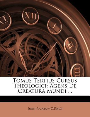 Tomus Tertius Cursus Theologici: Agens de Creatura Mundi ... - ((O F M )), Juan Picazo