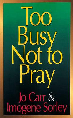 Too Busy Not to Pray: A Homemaker Talks with God - Carr, Jo, and Sorley, Imogene, and Gealy, Fred Daniel