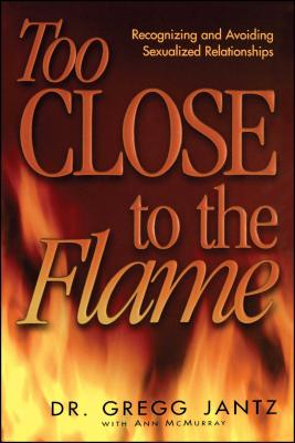 Too Close to the Flame - Jantz, Gregory, and Jantz, Gregg, Dr., and McMurray, Ann