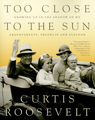 Too Close to the Sun: Growing Up in the Shadow of My Grandparents, Franklin and Eleanor - Roosevelt, Curtis