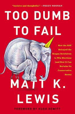 Too Dumb to Fail: How the GOP Betrayed the Reagan Revolution to Win Elections (and How It Can Reclaim Its Conservative Roots) - Lewis, Matt K