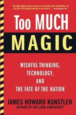 Too Much Magic: Wishful Thinking, Technology, and the Fate of the Nation - Kunstler, James Howard