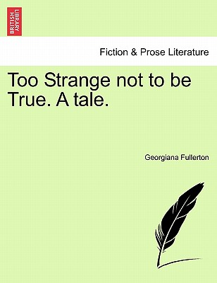Too Strange Not to Be True. a Tale. - Fullerton, Georgiana