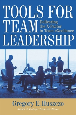Tools for Team Leadership: Delivering the X-Factor in Team eXcellence - Huszczo, Gregory E