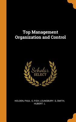 Top Management Organization and Control - Holden, Paul E, and Fish, Lounsbury S, and Smith, Hubert L