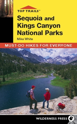 Top Trails: Sequoia and Kings Canyon: Must-Do Hikes for Everyone - White, Mike