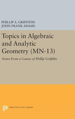 Topics in Algebraic and Analytic Geometry. (MN-13), Volume 13: Notes From a Course of Phillip Griffiths - Griffiths, Phillip A., and Adams, John Frank