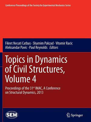 Topics in Dynamics of Civil Structures, Volume 4: Proceedings of the 31st iMac, a Conference on Structural Dynamics, 2013 - Catbas, Fikret Necati (Editor), and Pakzad, Shamim (Editor), and Racic, Vitomir (Editor)