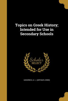 Topics on Greek History; Intended for Use in Secondary Schools - Goodrich, A L (Arthur Lewis) (Creator)
