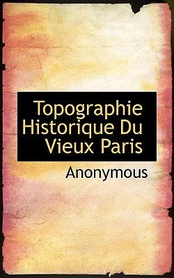 Topographie Historique Du Vieux Paris - Anonymous