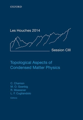 Topological Aspects of Condensed Matter Physics: Lecture Notes of the Les Houches Summer School: Volume 103, August 2014 - Chamon, Claudio (Editor), and Goerbig, Mark O. (Editor), and Moessner, Roderich (Editor)
