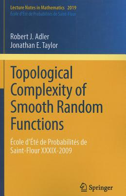 Topological Complexity of Smooth Random Functions: Ecole D'ete De Probabilites De Saint-Flour XXXIX-2009 - Adler, Robert J., and Taylor, Jonathan E.