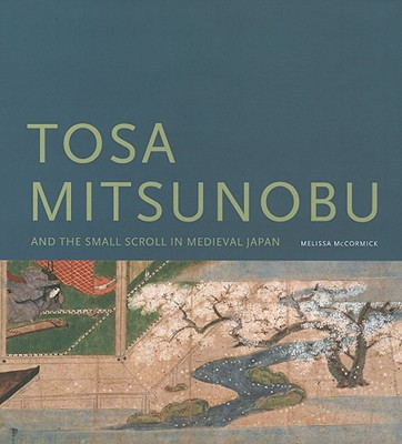 Tosa Mitsunobu and the Small Scroll in Medieval Japan - McCormick, Melissa