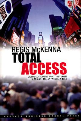 Total Access: Giving Customers What They Want in an Anytime, Anywhere World - McKenna, Regis